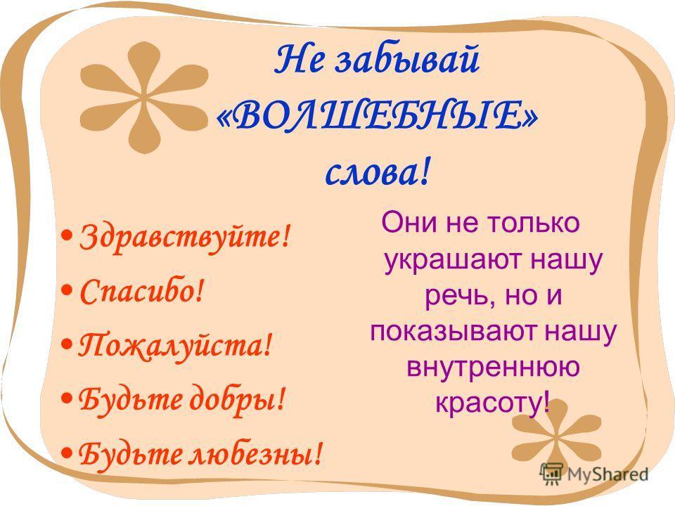 5 Не забывай «ВОЛШЕБНЫЕ» слова! Здравствуйте! Спасибо! Пожалуйста! Будьте добры! Будьте любезны! Они не только украшают нашу речь, но и показывают нашу внутреннюю красоту!