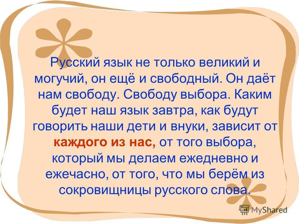 7 Русский язык не только великий и могучий, он ещё и свободный. Он даёт нам свободу. Свободу выбора. Каким будет наш язык завтра, как будут говорить наши дети и внуки, зависит от каждого из нас, от того выбора, который мы делаем ежедневно и ежечасно,