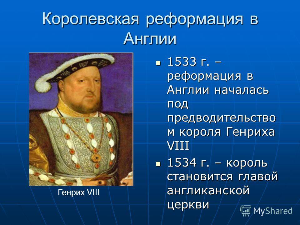 Королевская реформация в Англии 1533 г. – реформация в Англии началась под предводительство м короля Генриха VIII 1533 г. – реформация в Англии началась под предводительство м короля Генриха VIII 1534 г. – король становится главой англиканской церкви