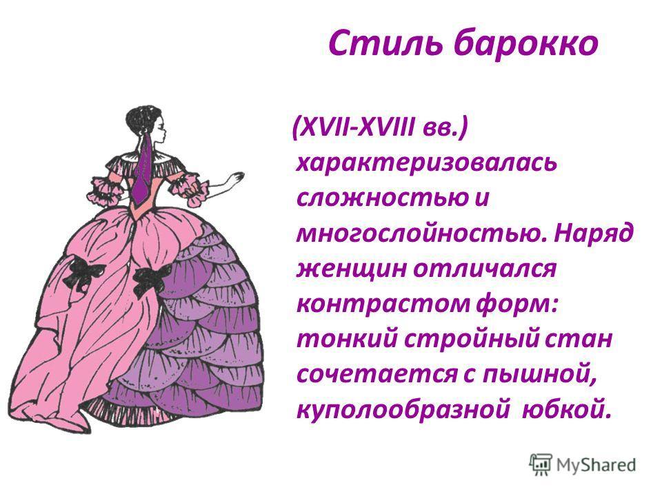 Стиль барокко (XVII-XVIII вв.) характеризовалась сложностью и многослойностью. Наряд женщин отличался контрастом форм: тонкий стройный стан сочетается с пышной, куполообразной юбкой.
