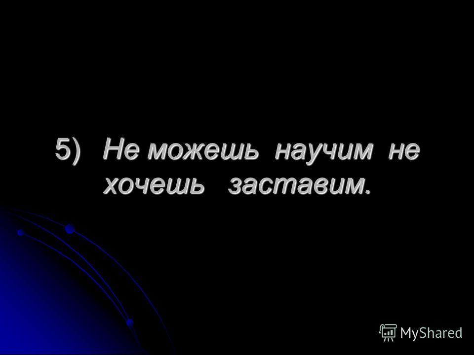 5)Не можешь научим не хочешь заставим.