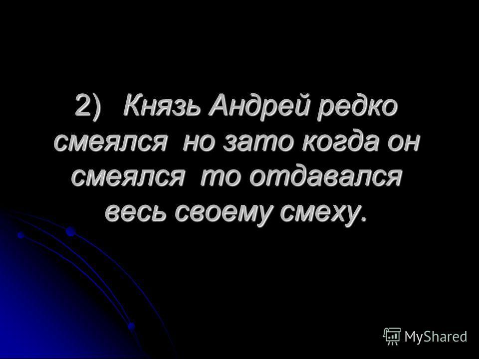 2)Князь Андрей редко смеялся но зато когда он смеялся то отдавался весь своему смеху.