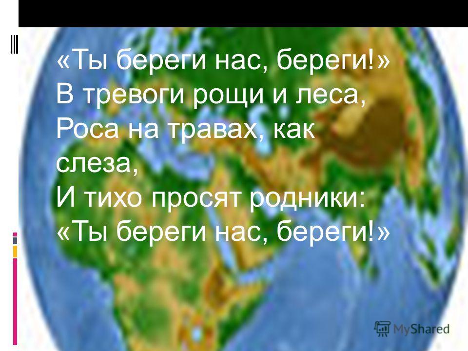 «Ты береги нас, береги!» В тревоги рощи и леса, Роса на травах, как слеза, И тихо просят родники: «Ты береги нас, береги!»