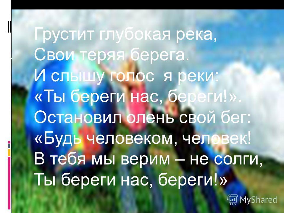 Грустит глубокая река, Свои теряя берега. И слышу голос я реки: «Ты береги нас, береги!». Остановил олень свой бег: «Будь человеком, человек! В тебя мы верим – не солги, Ты береги нас, береги!»