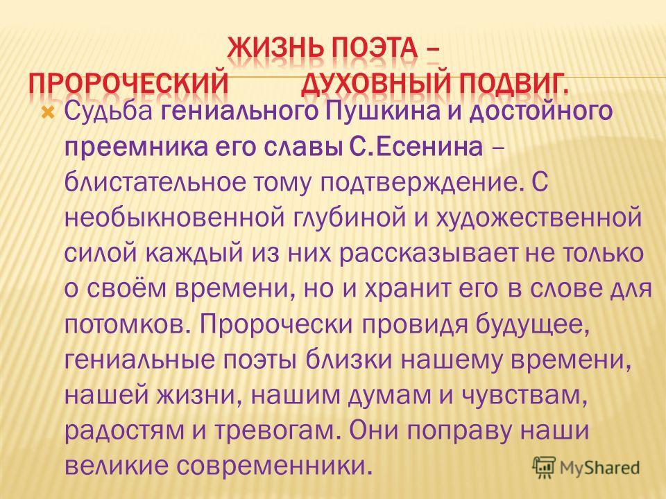 Судьба гениального Пушкина и достойного преемника его славы С.Есенина – блистательное тому подтверждение. С необыкновенной глубиной и художественной силой каждый из них рассказывает не только о своём времени, но и хранит его в слове для потомков. Про