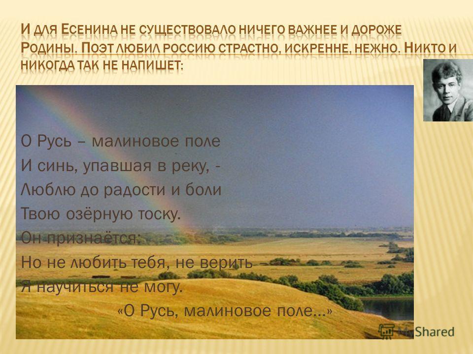 О Русь – малиновое поле И синь, упавшая в реку, - Люблю до радости и боли Твою озёрную тоску. Он признаётся: Но не любить тебя, не верить – Я научиться не могу. «О Русь, малиновое поле…»