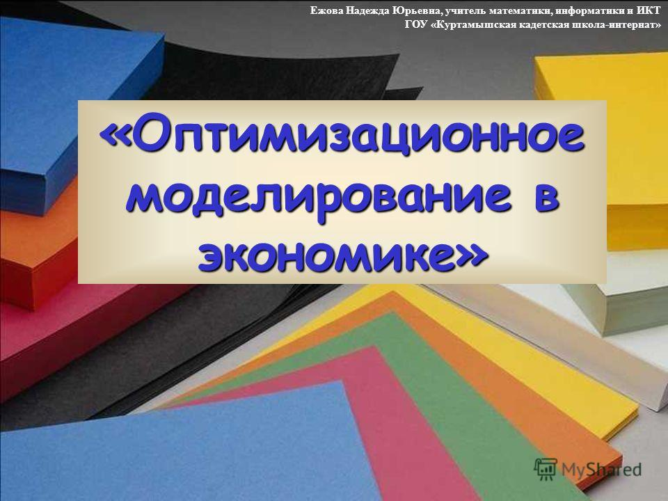 «Оптимизационное моделирование в экономике» Ежова Надежда Юрьевна, учитель математики, информатики и ИКТ ГОУ «Куртамышская кадетская школа-интернат»