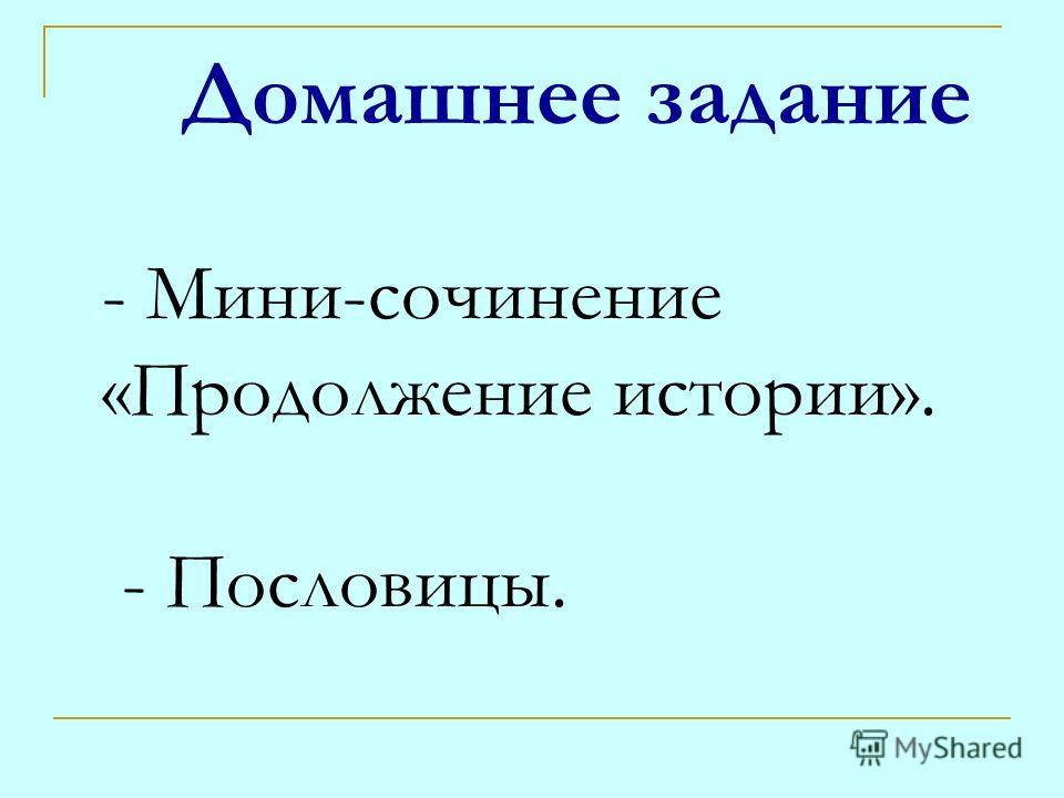 Домашнее задание - Мини-сочинение «Продолжение истории». - Пословицы.