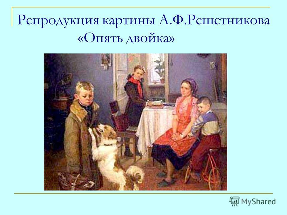 Репродукция картины А.Ф.Решетникова «Опять двойка»