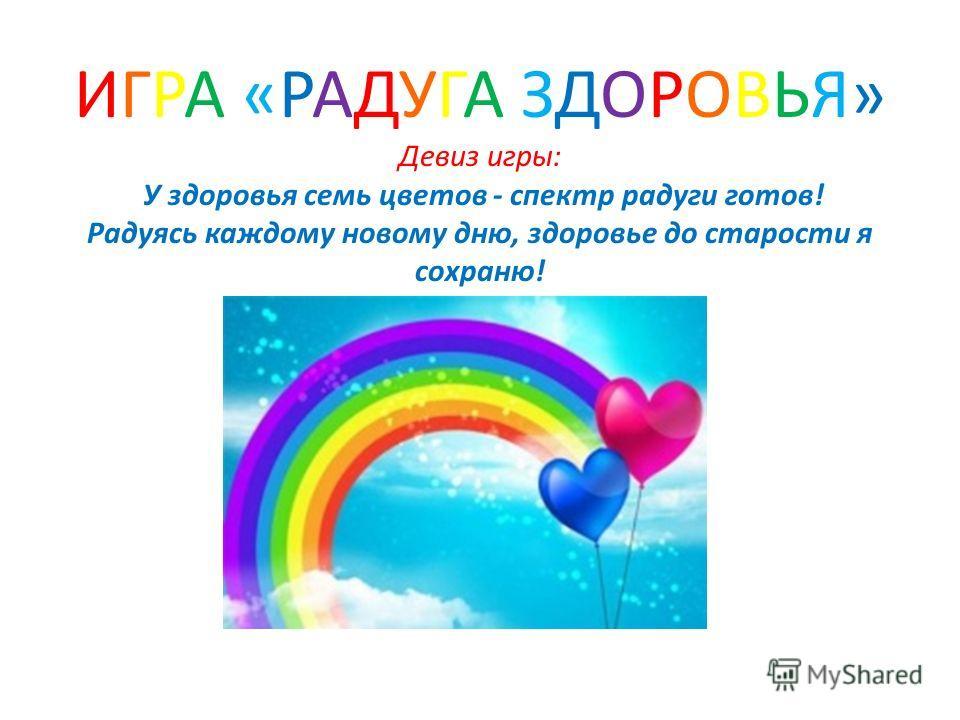 ИГРА «РАДУГА ЗДОРОВЬЯ» Девиз игры: У здоровья семь цветов - спектр радуги готов! Радуясь каждому новому дню, здоровье до старости я сохраню!