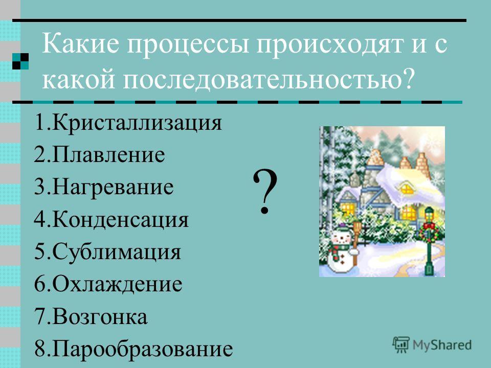 Какие процессы происходят и с какой последовательностью? 1.Кристаллизация 2.Плавление 3.Нагревание 4.Конденсация 5.Сублимация 6.Охлаждение 7.Возгонка 8.Парообразование ?
