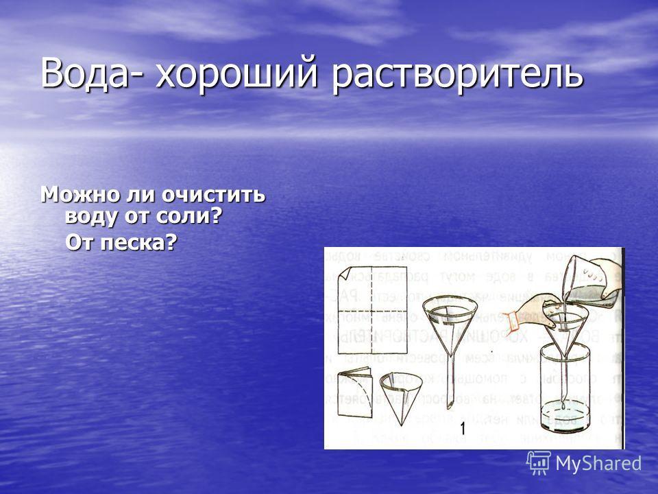 Вода- хороший растворитель Можно ли очистить воду от соли? От песка? От песка?