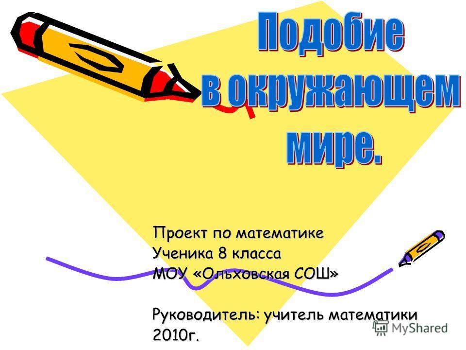 Проект по математике Ученика 8 класса МОУ «Ольховская СОШ» Руководитель: учитель математики 2010г.