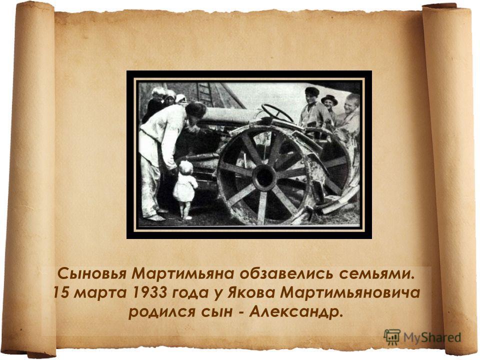 Сыновья Мартимьяна обзавелись семьями. 15 марта 1933 года у Якова Мартимьяновича родился сын - Александр.