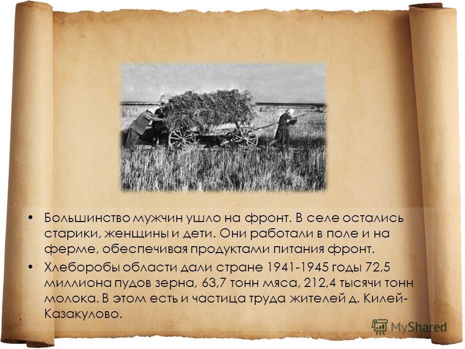Большинство мужчин ушло на фронт. В селе остались старики, женщины и дети. Они работали в поле и на ферме, обеспечивая продуктами питания фронт. Хлеборобы области дали стране 1941-1945 годы 72,5 миллиона пудов зерна, 63,7 тонн мяса, 212,4 тысячи тонн