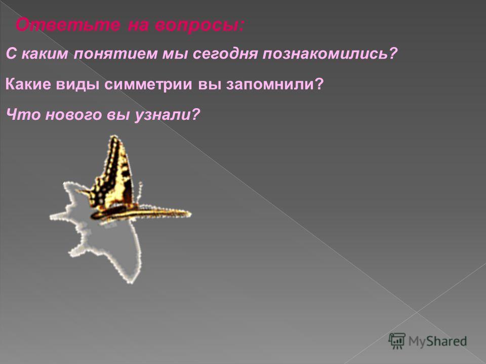 Ответьте на вопросы: С каким понятием мы сегодня познакомились? Какие виды симметрии вы запомнили? Что нового вы узнали?