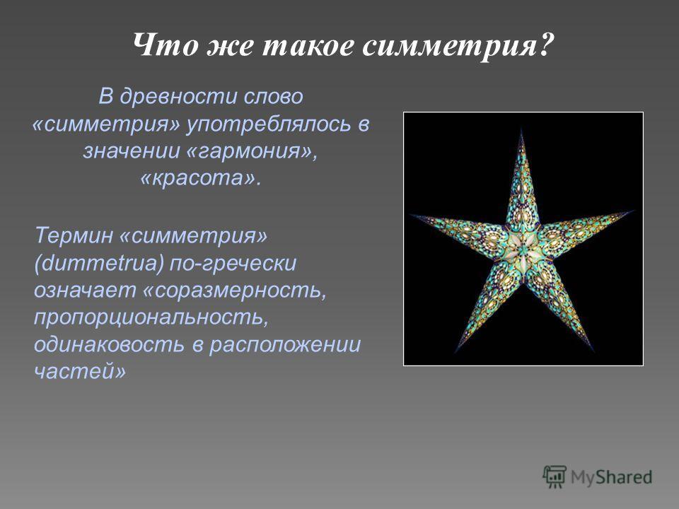 Что же такое симметрия? В древности слово «симметрия» употреблялось в значении «гармония», «красота». Термин «симметрия» (dummetruа) по-гречески означает «соразмерность, пропорциональность, одинаковость в расположении частей»
