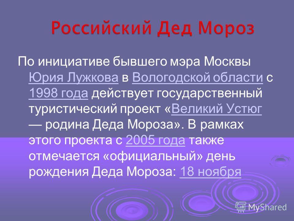 По инициативе бывшего мэра Москвы Юрия Лужкова в Вологодской области с 1998 года действует государственный туристический проект «Великий Устюг родина Деда Мороза». В рамках этого проекта с 2005 года также отмечается «официальный» день рождения Деда М