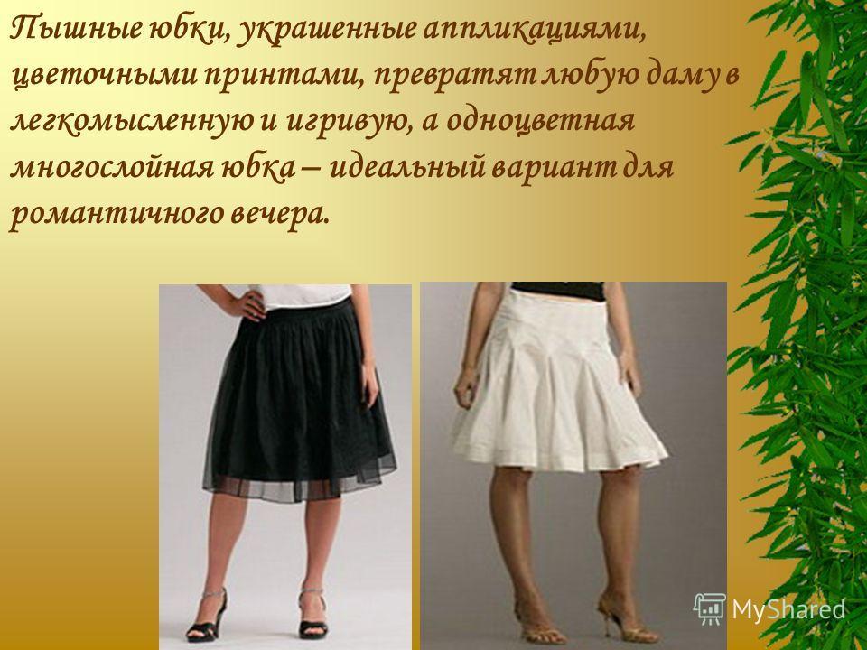 Пышные юбки, украшенные аппликациями, цветочными принтами, превратят любую даму в легкомысленную и игривую, а одноцветная многослойная юбка – идеальный вариант для романтичного вечера.