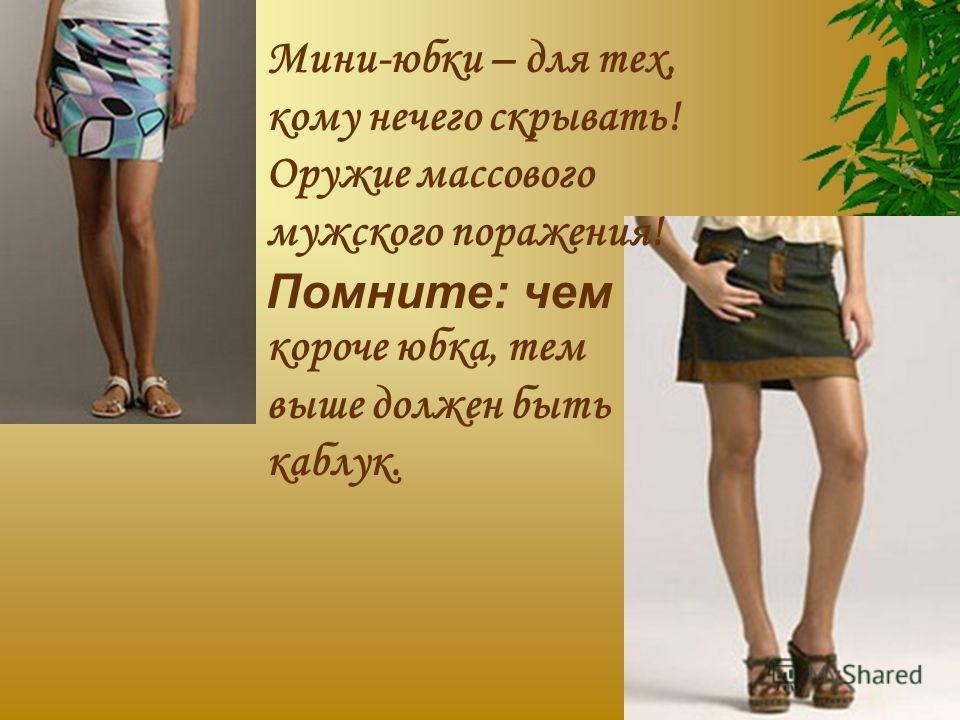 Мини-юбки – для тех, кому нечего скрывать! Оружие массового мужского поражения! Помните: чем короче юбка, тем выше должен быть каблук.
