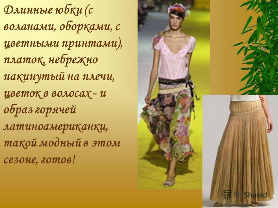 Длинные юбки (с воланами, оборками, с цветными принтами), платок, небрежно накинутый на плечи, цветок в волосах - и образ горячей латиноамериканки, такой модный в этом сезоне, готов!