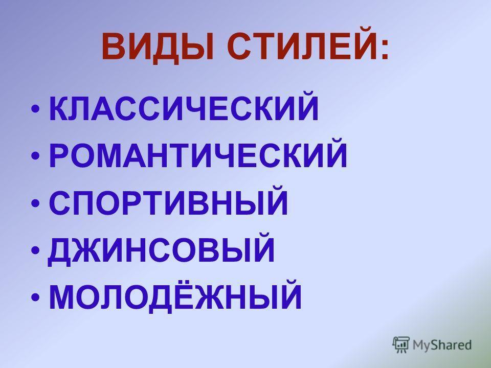 ВИДЫ СТИЛЕЙ: КЛАССИЧЕСКИЙ РОМАНТИЧЕСКИЙ СПОРТИВНЫЙ ДЖИНСОВЫЙ МОЛОДЁЖНЫЙ