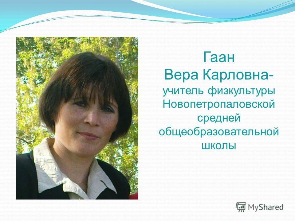 Гаан Вера Карловна- учитель физкультуры Новопетропаловской средней общеобразовательной школы