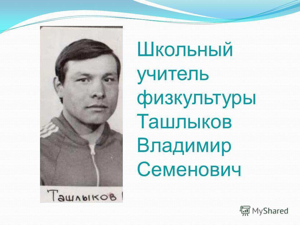 Школьный учитель физкультуры Ташлыков Владимир Семенович