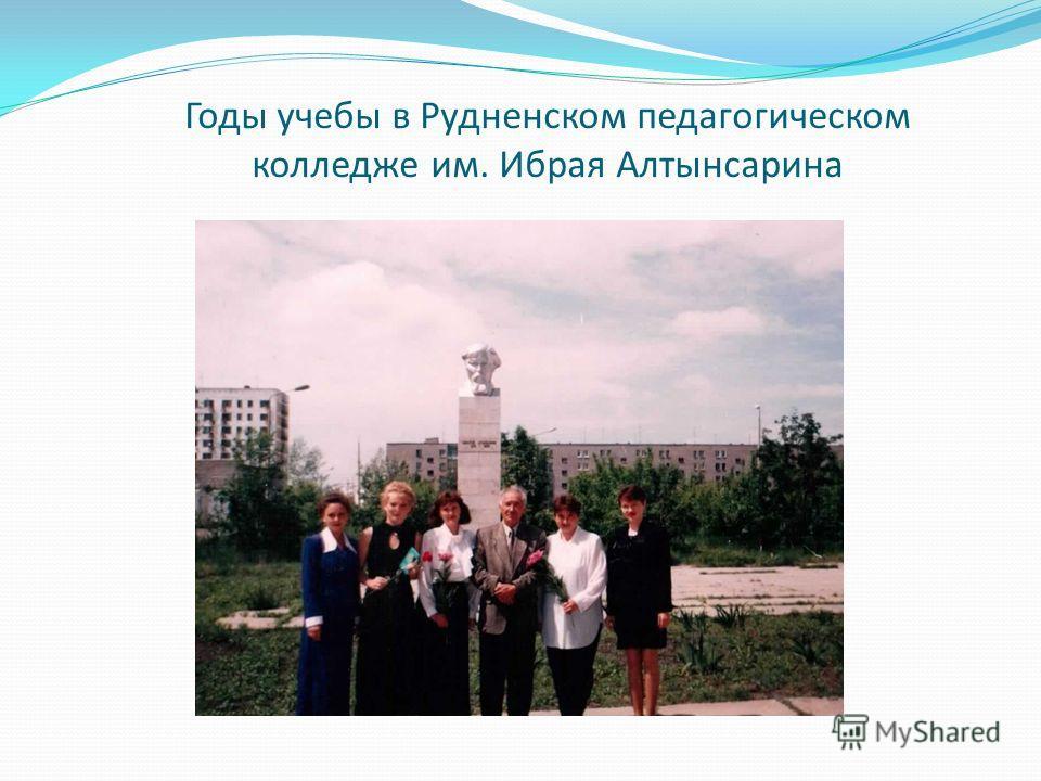 Годы учебы в Рудненском педагогическом колледже им. Ибрая Алтынсарина