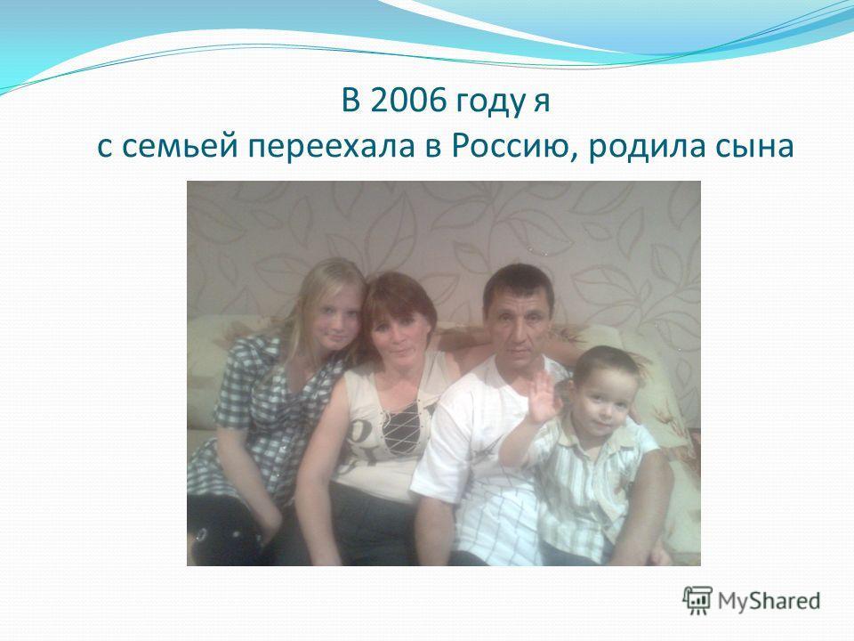 В 2006 году я с семьей переехала в Россию, родила сына