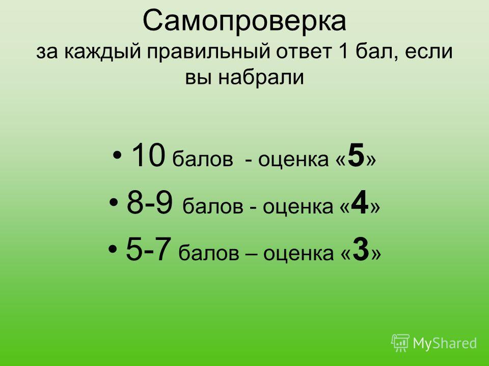 Самопроверка за каждый правильный ответ 1 бал, если вы набрали 10 балов - оценка « 5 » 8-9 балов - оценка « 4 » 5-7 балов – оценка « 3 »