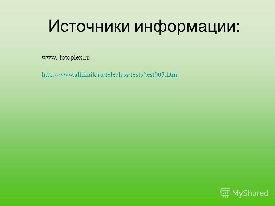 Источники информации: www. fotoplex.ru http://www.alhimik.ru/teleclass/tests/test003.htm