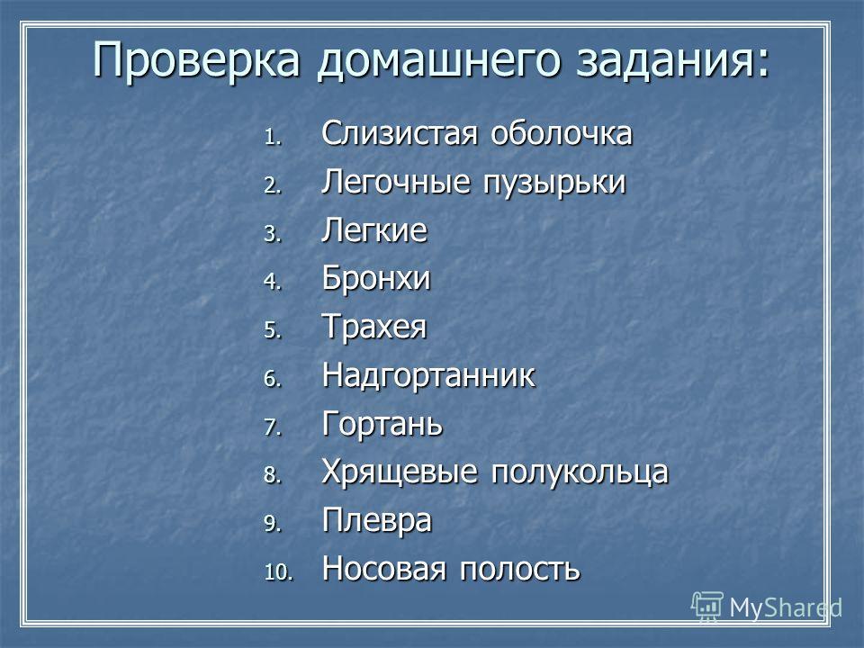 Проверка домашнего задания: 1. Слизистая оболочка 2. Легочные пузырьки 3. Легкие 4. Бронхи 5. Трахея 6. Надгортанник 7. Гортань 8. Хрящевые полукольца 9. Плевра 10. Носовая полость