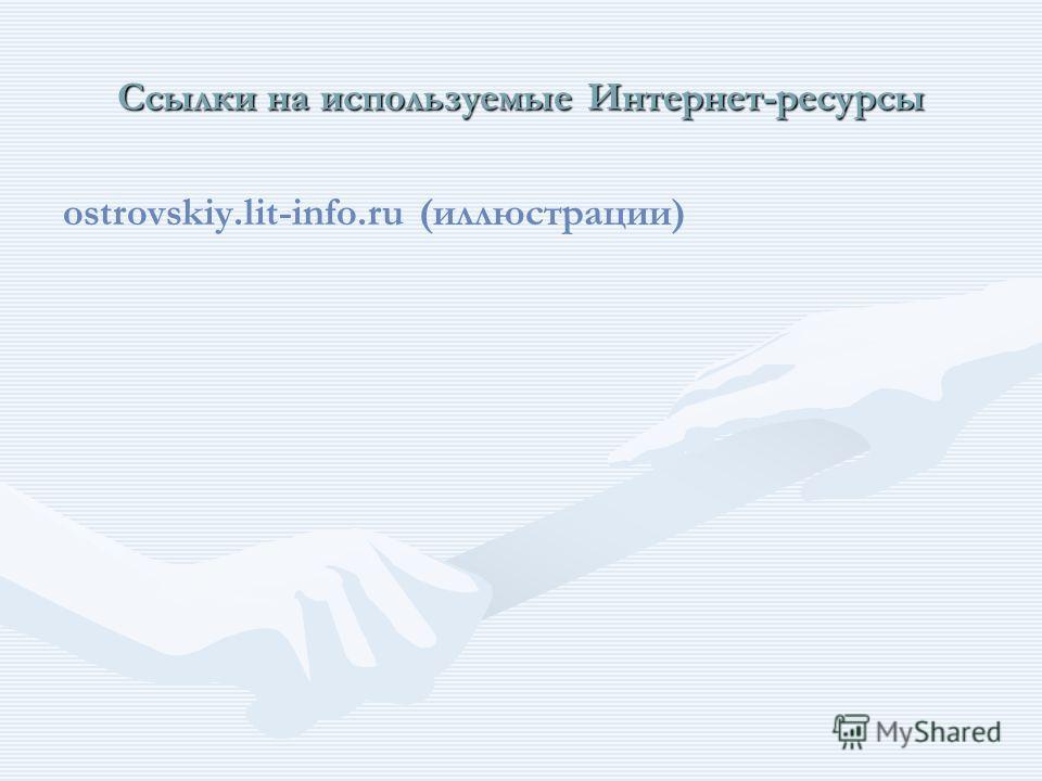 Ссылки на используемые Интернет-ресурсы ostrovskiy.lit-info.ru (иллюстрации)