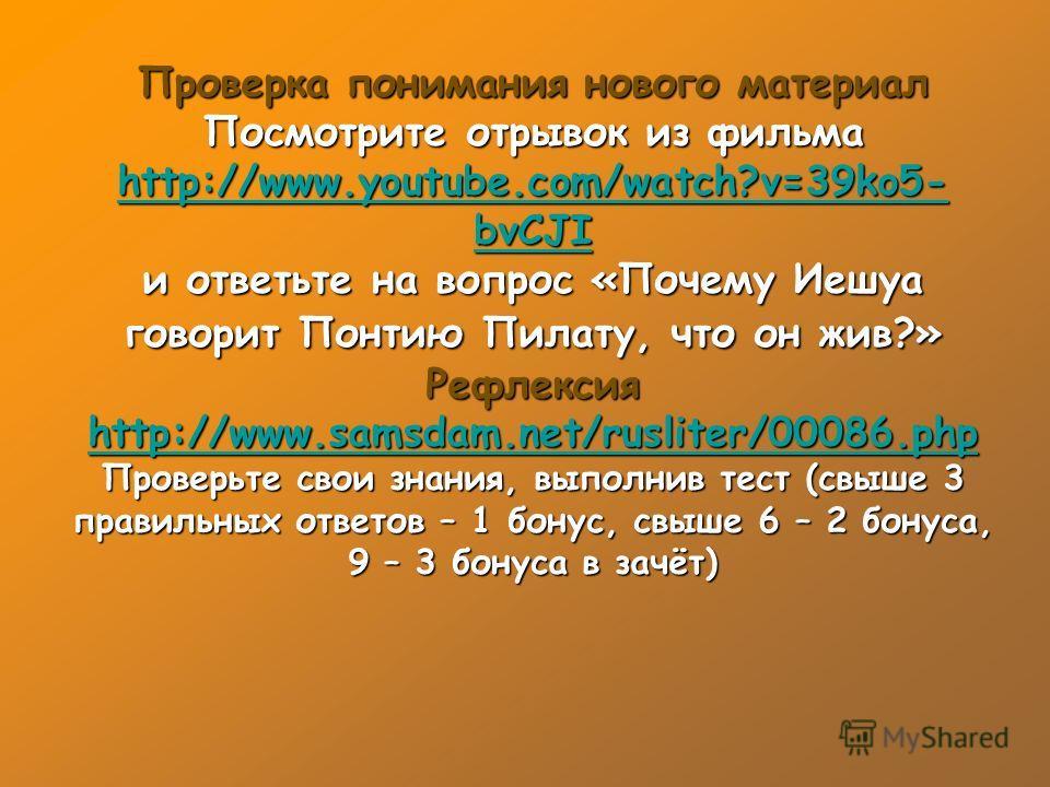 Проверка понимания нового материал Посмотрите отрывок из фильма http://www.youtube.com/watch?v=39ko5- bvCJI http://www.youtube.com/watch?v=39ko5- bvCJI и ответьте на вопрос «Почему Иешуа говорит Понтию Пилату, что он жив?» Рефлексия http://www.samsda
