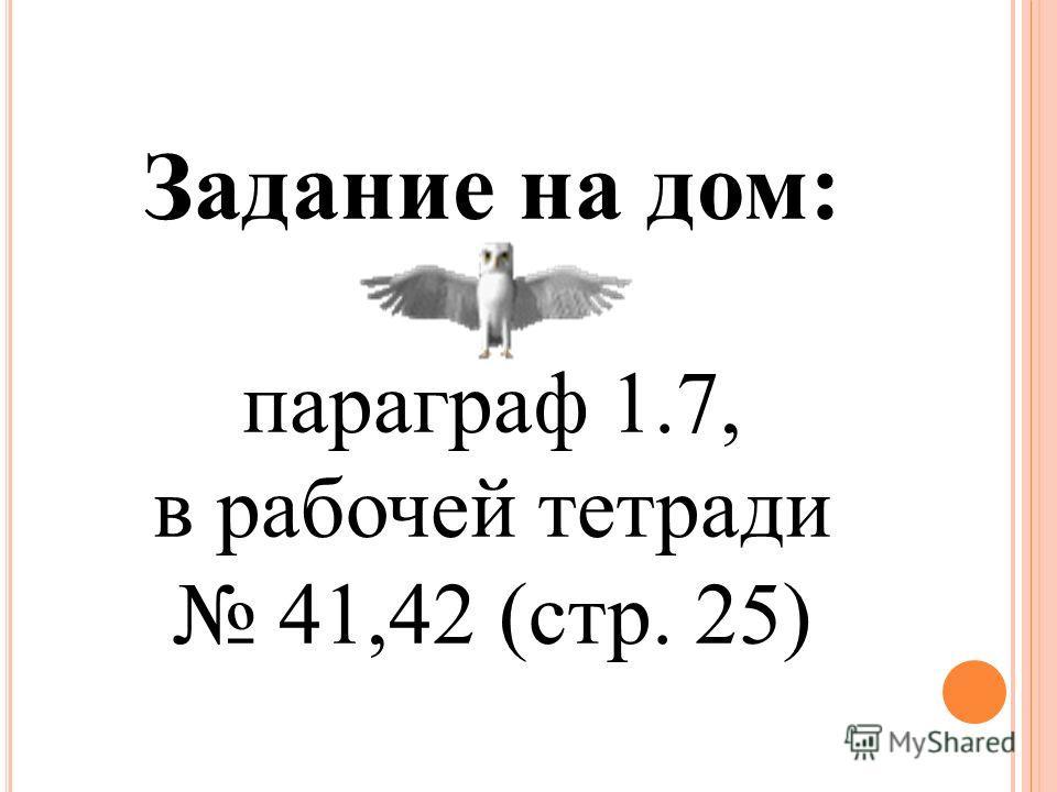 Задание на дом: параграф 1.7, в рабочей тетради 41,42 (стр. 25)