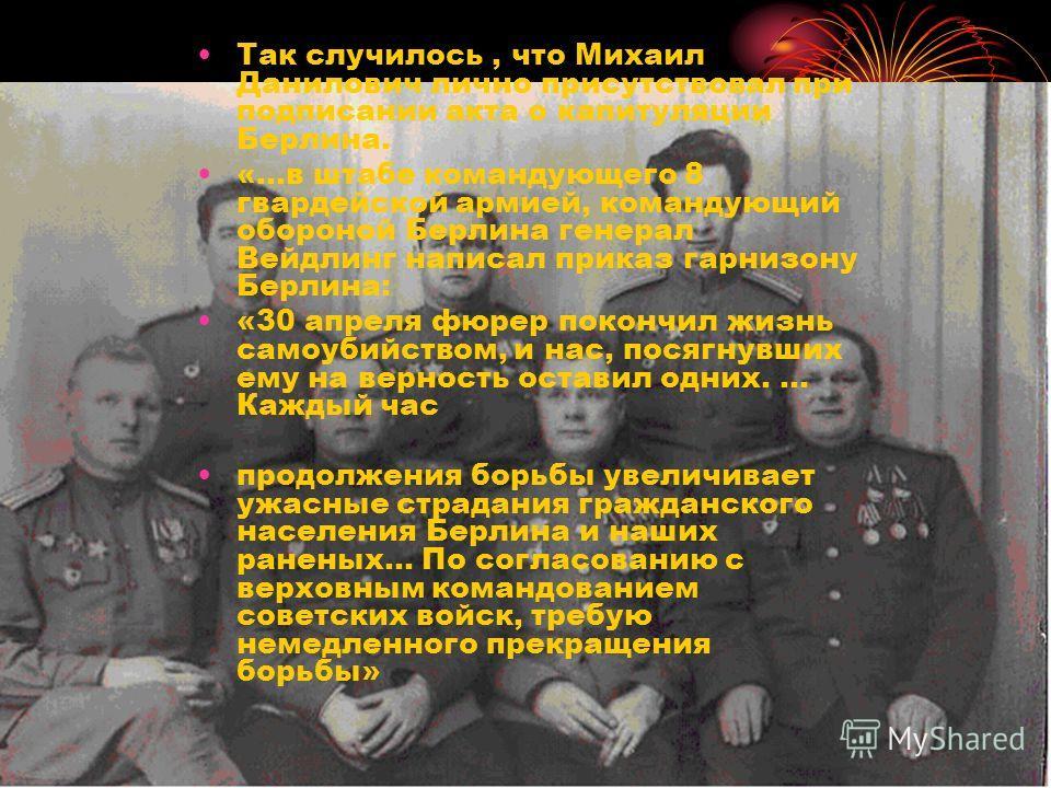 Так случилось, что Михаил Данилович лично присутствовал при подписании акта о капитуляции Берлина. «…в штабе командующего 8 гвардейской армией, командующий обороной Берлина генерал Вейдлинг написал приказ гарнизону Берлина: «30 апреля фюрер покончил