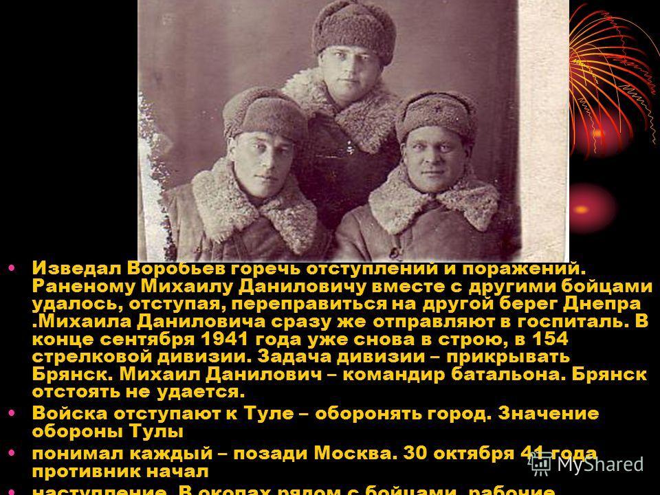 Изведал Воробьев горечь отступлений и поражений. Раненому Михаилу Даниловичу вместе с другими бойцами удалось, отступая, переправиться на другой берег Днепра.Михаила Даниловича сразу же отправляют в госпиталь. В конце сентября 1941 года уже снова в с