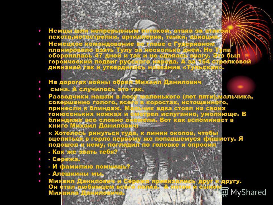 Немцы шли непрерывным потоком, атака за атакой: пехота,мотострелки, артиллерия, танки, авиация. Немецкое командование во главе с Гудерианом планировало взять Тулу за несколько дней. Но Тула оборонялась 47 дней и так и не сдалась врагу. Это был героич