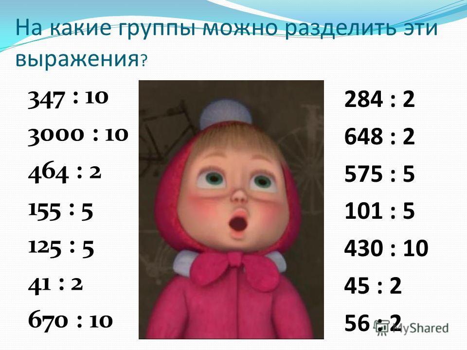 На какие группы можно разделить эти выражения ? 347 : 10 3000 : 10 464 : 2 155 : 5 125 : 5 41 : 2 670 : 10 284 : 2 648 : 2 575 : 5 101 : 5 430 : 10 45 : 2 56 : 2