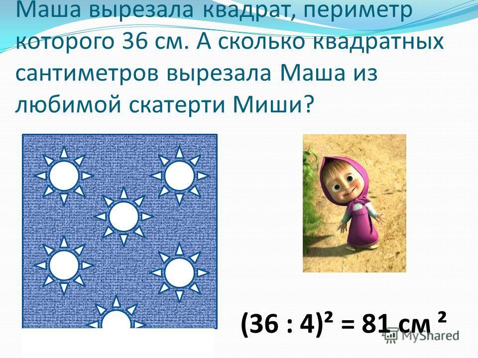 Маша вырезала квадрат, периметр которого 36 см. А сколько квадратных сантиметров вырезала Маша из любимой скатерти Миши? (36 : 4)² = 81 см ²
