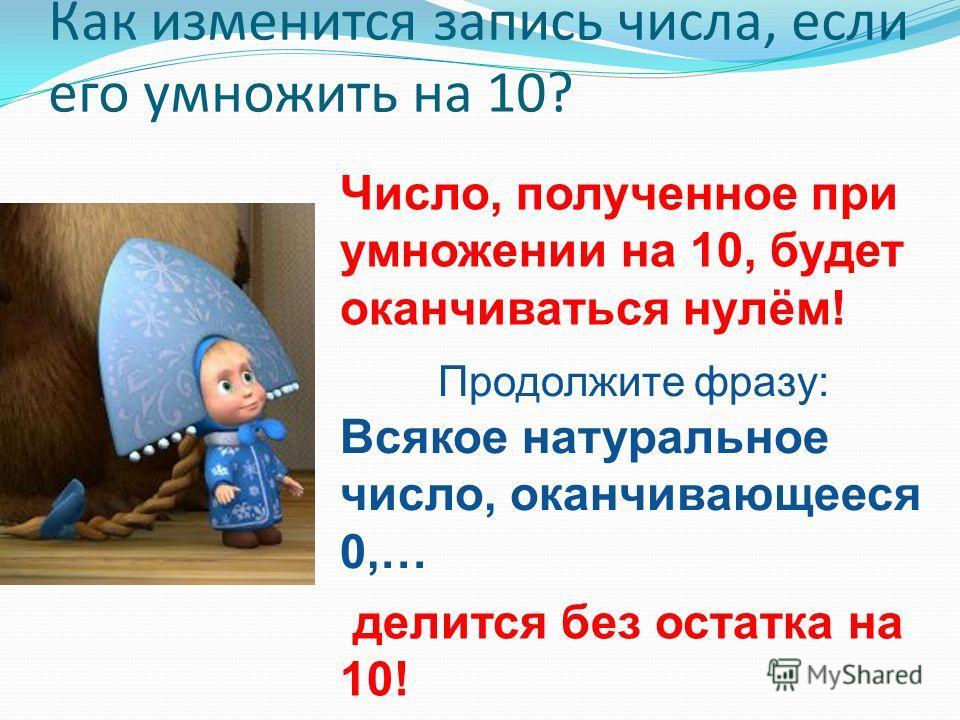 Как изменится запись числа, если его умножить на 10? Число, полученное при умножении на 10, будет оканчиваться нулём! Продолжите фразу: Всякое натуральное число, оканчивающееся 0,… делится без остатка на 10!