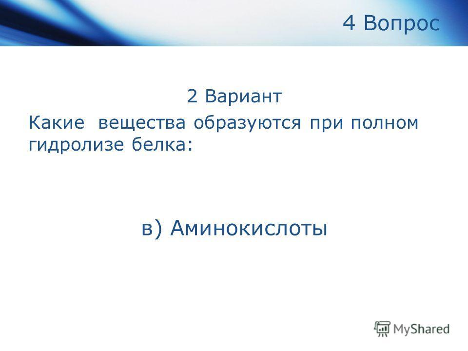 4 Вопрос 2 Вариант Какие вещества образуются при полном гидролизе белка: в) Аминокислоты