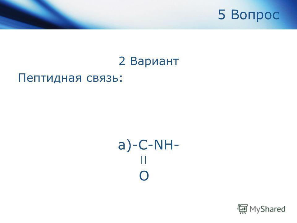 5 Вопрос 2 Вариант Пептидная связь: а)-С-NH- || O