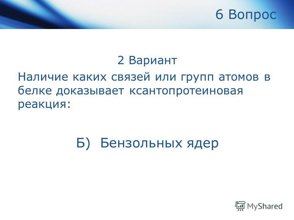 6 Вопрос 2 Вариант Наличие каких связей или групп атомов в белке доказывает ксантопротеиновая реакция: Б) Бензольных ядер