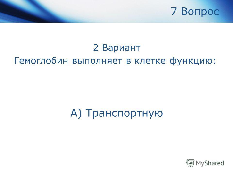 7 Вопрос 2 Вариант Гемоглобин выполняет в клетке функцию: А) Транспортную