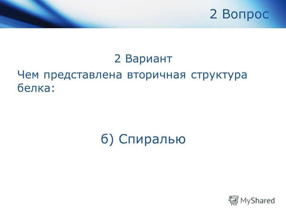 2 Вопрос 2 Вариант Чем представлена вторичная структура белка: б) Спиралью