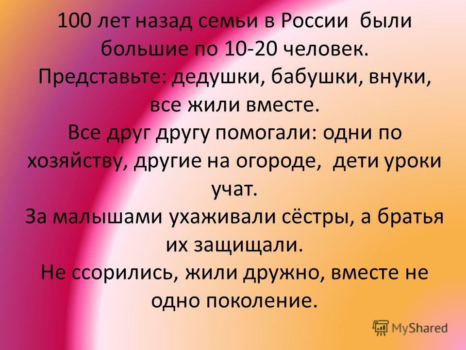 100 лет назад семьи в России были большие по 10-20 человек. Представьте: дедушки, бабушки, внуки, все жили вместе. Все друг другу помогали: одни по хозяйству, другие на огороде, дети уроки учат. За малышами ухаживали сёстры, а братья их защищали. Не