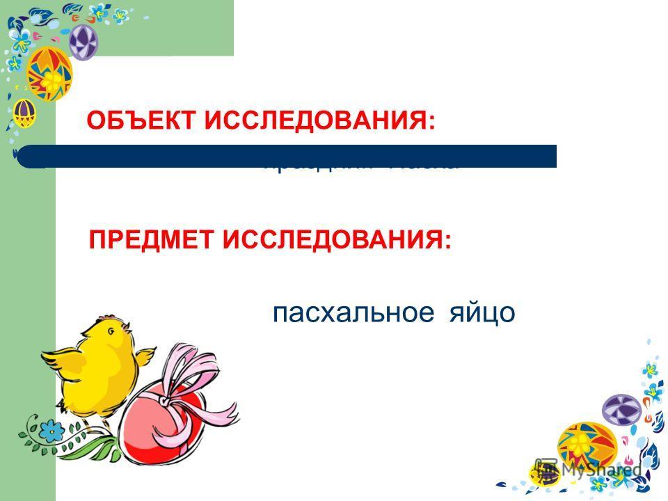 ОБЪЕКТ ИССЛЕДОВАНИЯ: праздник Пасха ПРЕДМЕТ ИССЛЕДОВАНИЯ: пасхальное яйцо