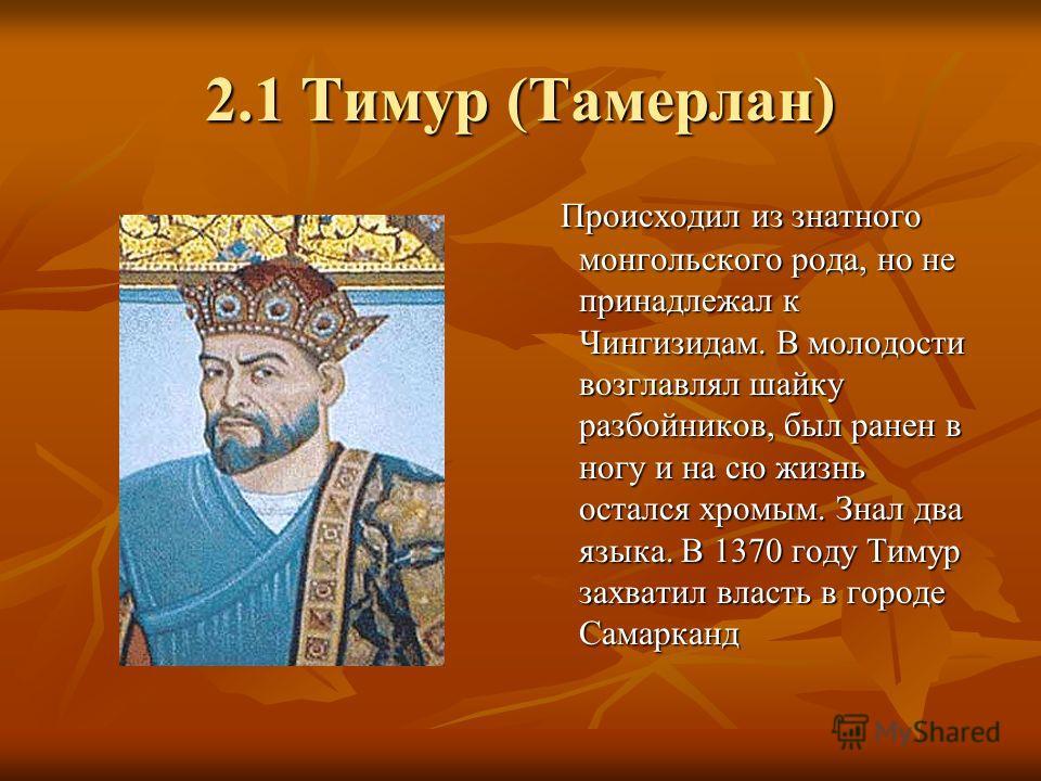 2.1 Тимур (Тамерлан) Происходил из знатного монгольского рода, но не принадлежал к Чингизидам. В молодости возглавлял шайку разбойников, был ранен в ногу и на сю жизнь остался хромым. Знал два языка. В 1370 году Тимур захватил власть в городе Самарка